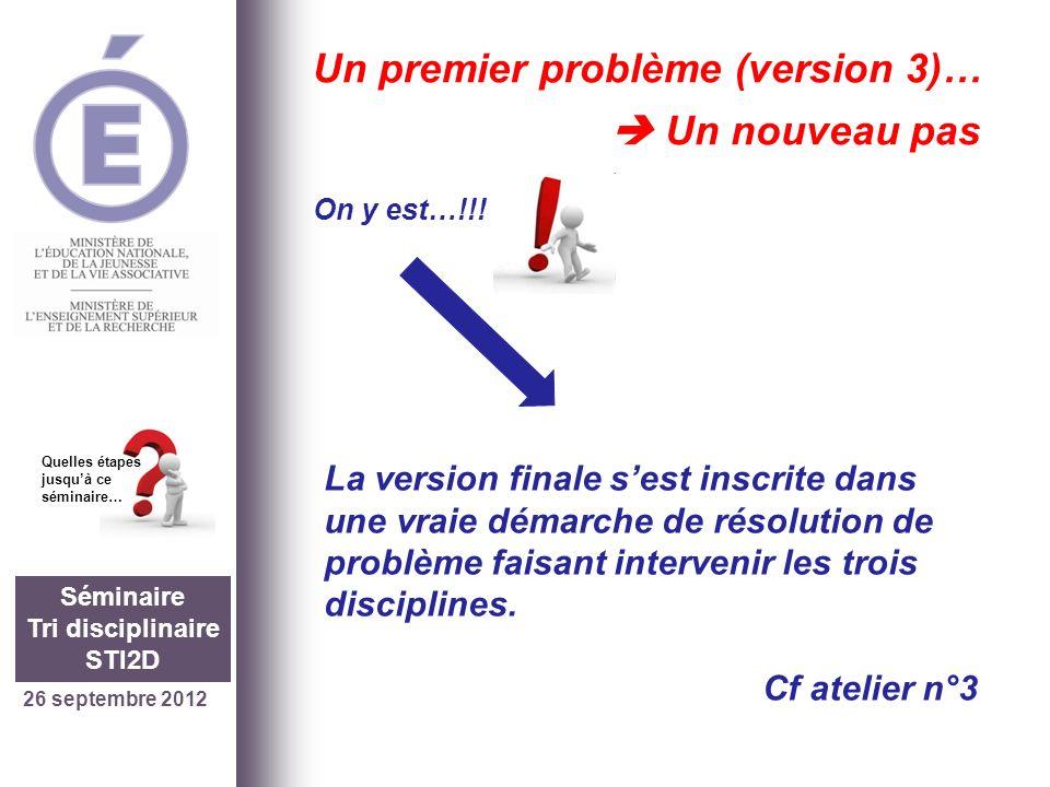 26 septembre 2012 Séminaire Tri disciplinaire STI2D Quelles étapes jusquà ce séminaire… Un premier problème (version 3)… Un nouveau pas On y est…!!.
