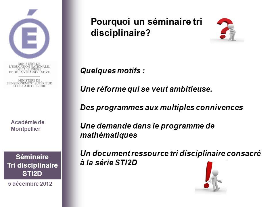 5 décembre 2012 Séminaire Tri disciplinaire STI2D Académie de Montpellier Quelques motifs : Une réforme qui se veut ambitieuse. Des programmes aux mul