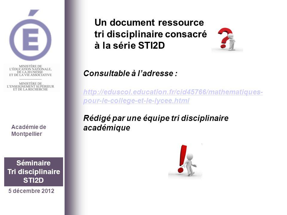5 décembre 2012 Séminaire Tri disciplinaire STI2D Académie de Montpellier Consultable à ladresse : http://eduscol.education.fr/cid45766/mathematiques-
