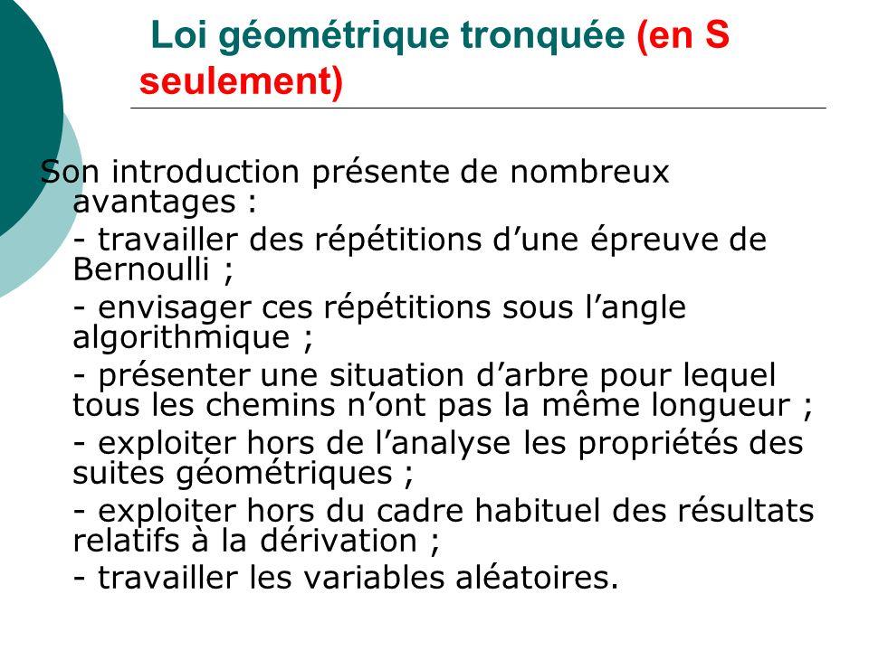 Définition de la loi géométrique tronquée (en S seulement) Répétition n fois dune épreuve de Bernouilli de paramètre p avec arrêt au premier succès, et loi de la variable aléatoire X « succès à létape k » Remarque : loi géométrique, on sarrête au premier succès