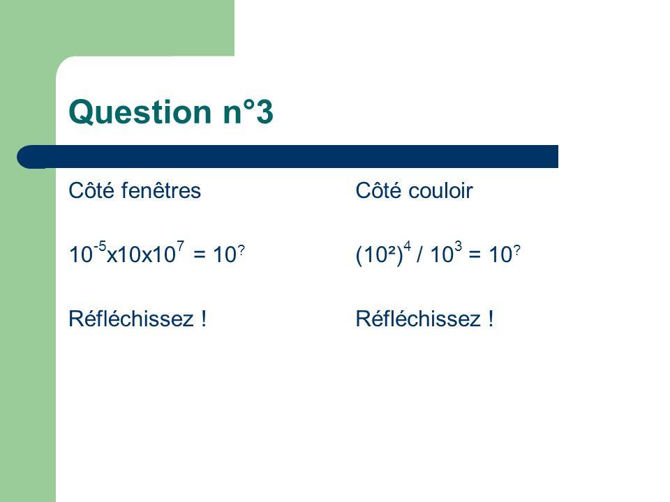 Question n°3 Côté fenêtres 10 -5 x10x10 7 = 10 ? Réfléchissez ! Côté couloir (10²) 4 / 10 3 = 10 ? Réfléchissez !