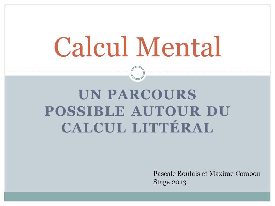 UN PARCOURS POSSIBLE AUTOUR DU CALCUL LITTÉRAL Calcul Mental Pascale Boulais et Maxime Cambon Stage 2013