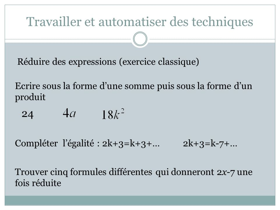 Travailler et automatiser des techniques Réduire des expressions (exercice classique) Ecrire sous la forme dune somme puis sous la forme dun produit 24 Compléter légalité : 2k+3=k+3+…2k+3=k-7+… Trouver cinq formules différentes qui donneront 2x-7 une fois réduite