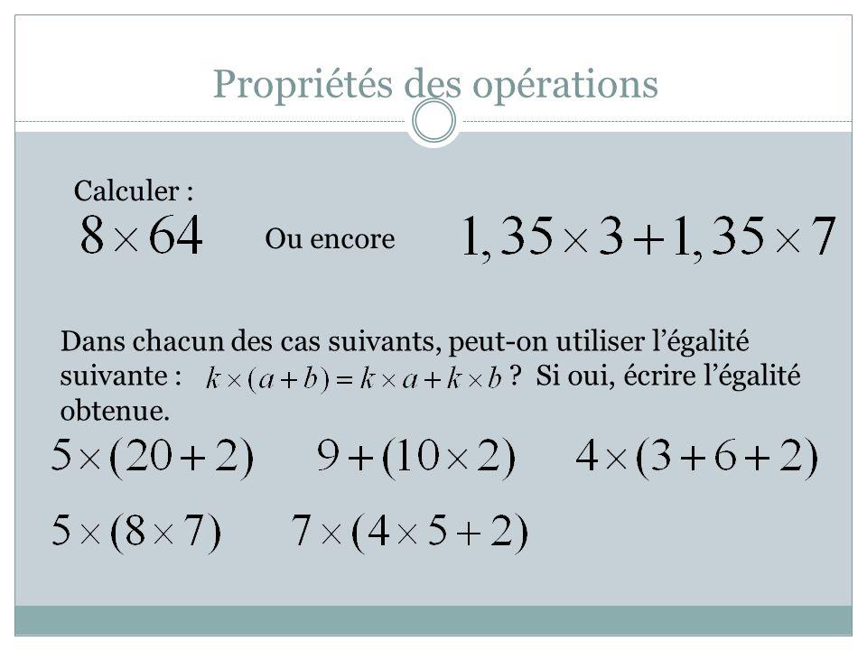 Propriétés des opérations Calculer : Ou encore Dans chacun des cas suivants, peut-on utiliser légalité suivante : .