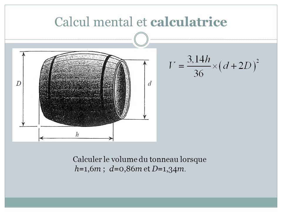 Calcul mental et calculatrice Calculer le volume du tonneau lorsque h=1,6m ; d=0,86m et D=1,34m.