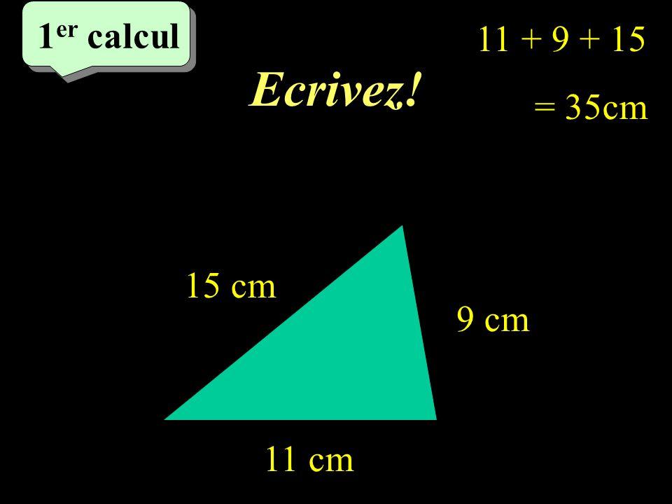 Ecrivez! 1 er calcul 1 er calcul 1 er calcul 15 cm 9 cm 11 cm 11 + 9 + 15 = 35cm