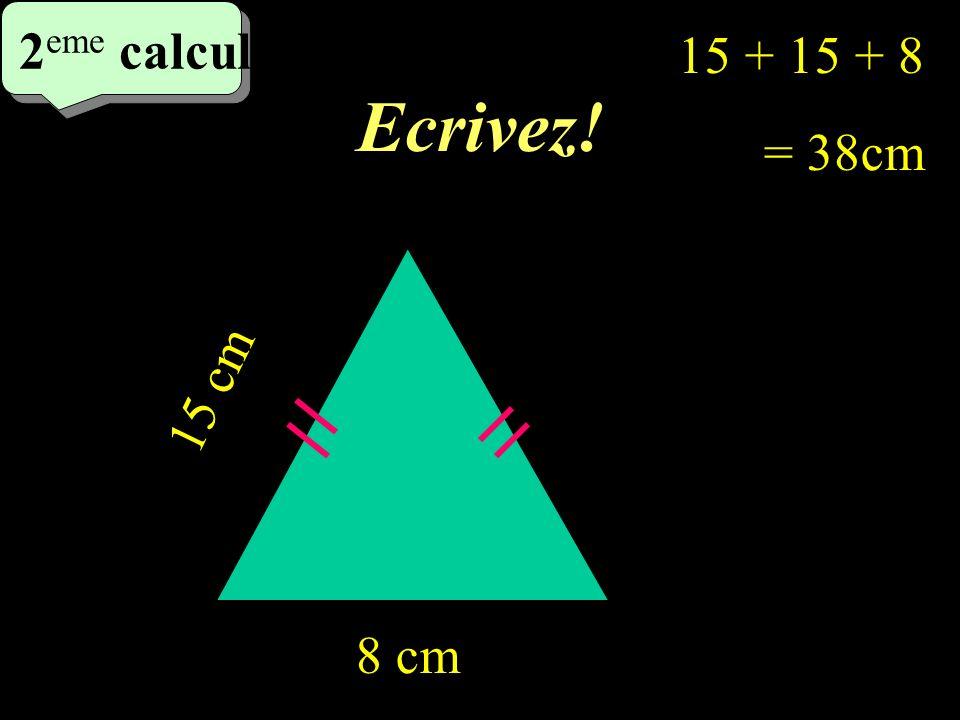 Ecrivez! 2 eme calcul 2 eme calcul 2 eme calcul 15 cm 8 cm 15 + + 8 = 38cm