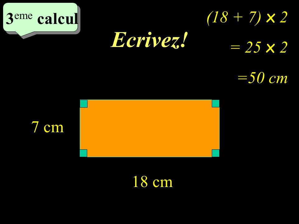 Ecrivez! 3 eme calcul 3 eme calcul 3 eme calcul 18 cm 7 cm (18 + 7) x 2 = 25 x 2 =50 cm