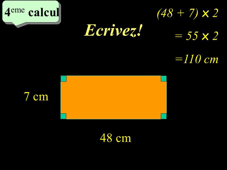 Ecrivez! 4 eme calcul 4 eme calcul 4 eme calcul 48 cm 7 cm (48 + 7) x 2 = 55 x 2 =110 cm