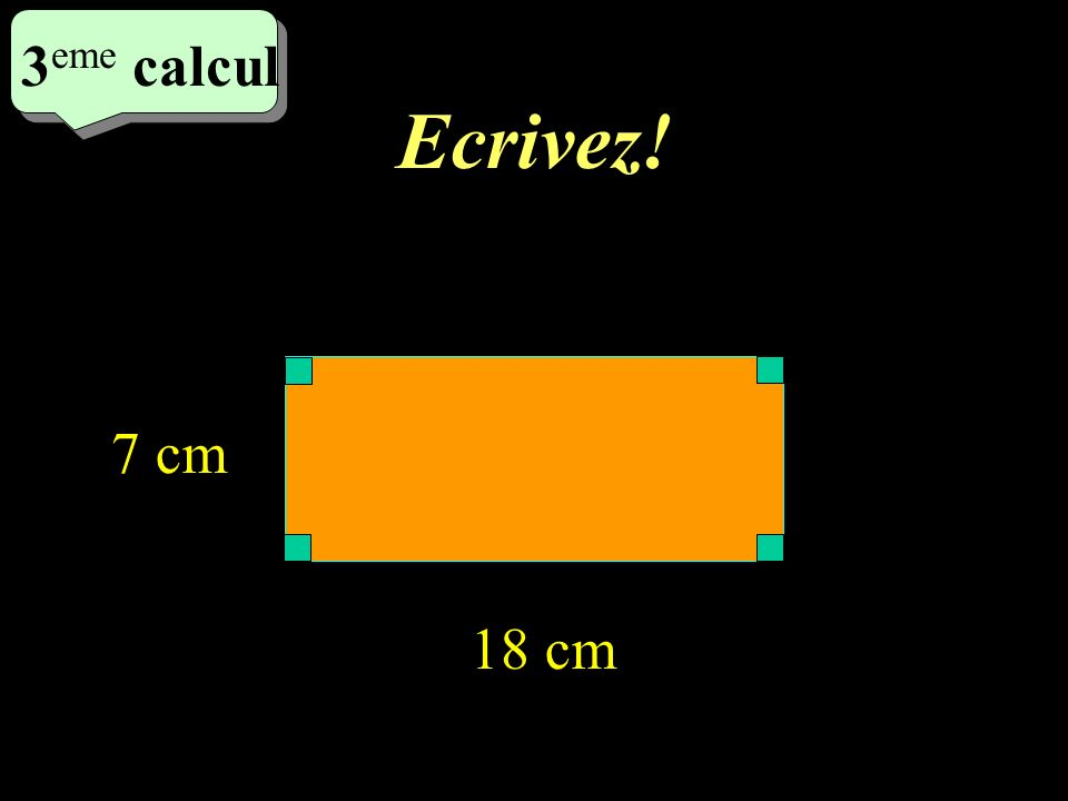 Ecrivez! 3 eme calcul 3 eme calcul 3 eme calcul 18 cm 7 cm