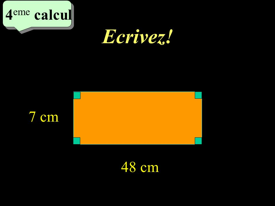 Ecrivez! 4 eme calcul 4 eme calcul 4 eme calcul 48 cm 7 cm