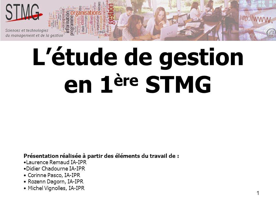 1 Létude de gestion en 1 ère STMG Présentation réalisée à partir des éléments du travail de : Laurence Remaud IA-IPR Didier Chadourne IA-IPR Corinne P