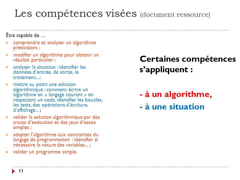 Les compétences visées (document ressource) 11 Être capable de … comprendre et analyser un algorithme préexistant ; modifier un algorithme pour obteni