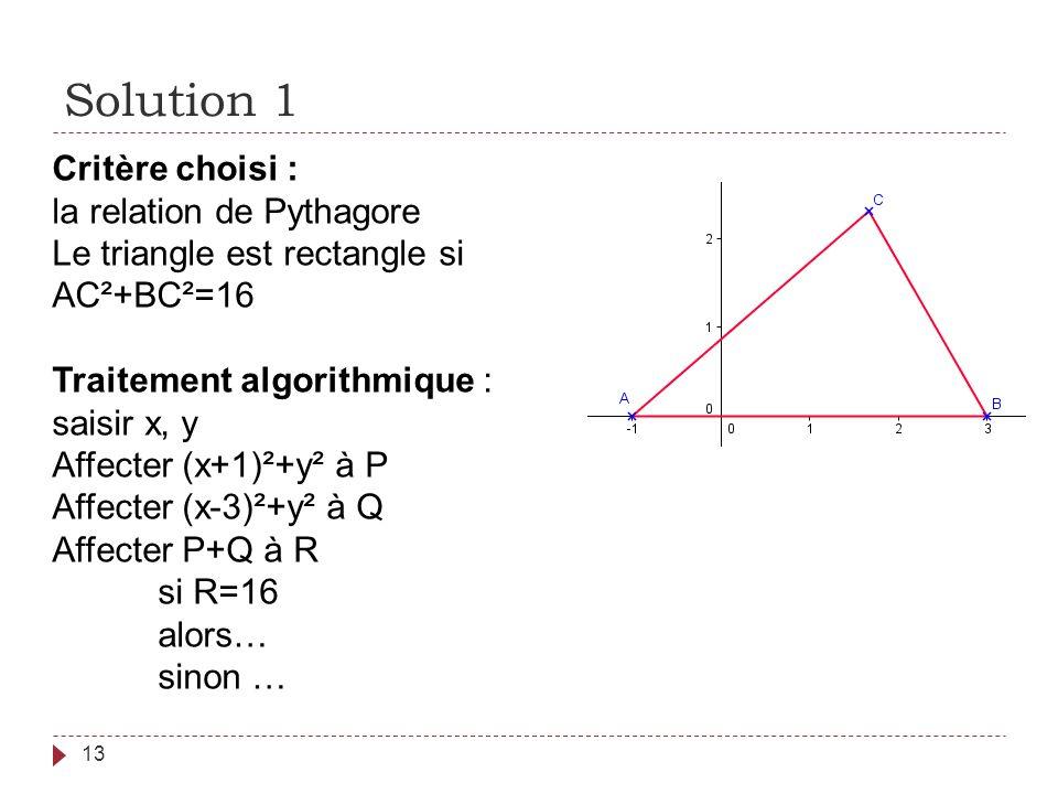 Solution 1 13 Critère choisi : la relation de Pythagore Le triangle est rectangle si AC²+BC²=16 Traitement algorithmique : saisir x, y Affecter (x+1)²