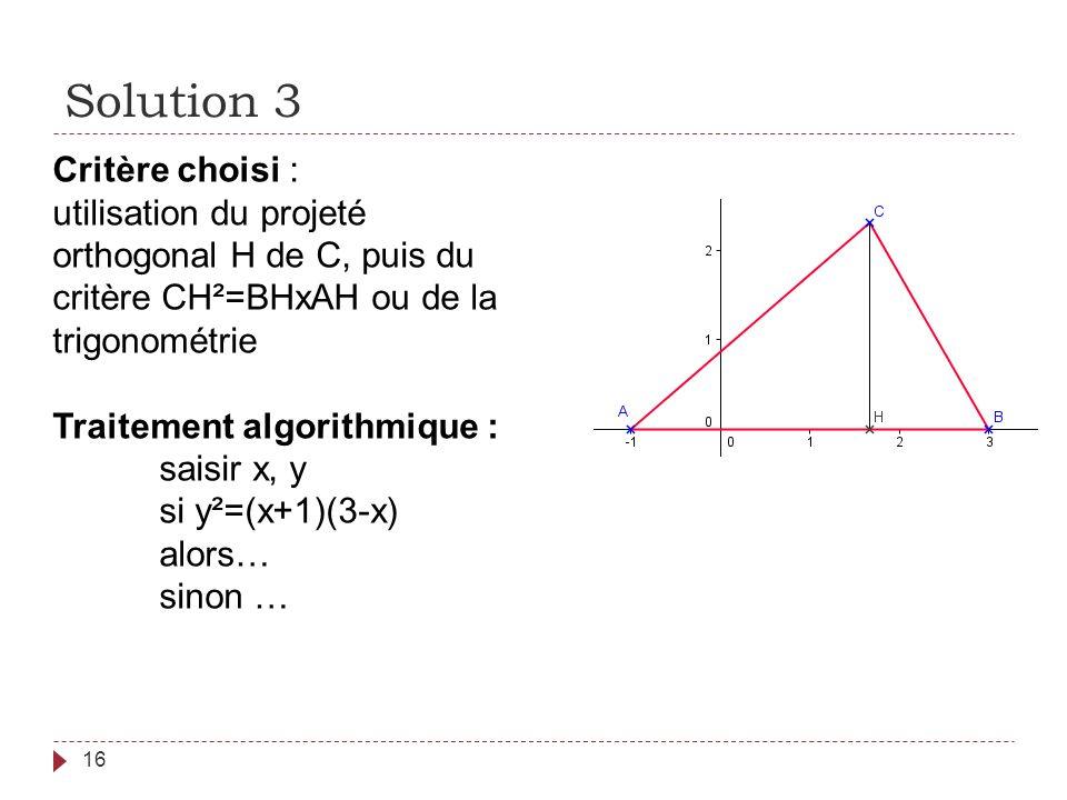 Solution 3 16 Critère choisi : utilisation du projeté orthogonal H de C, puis du critère CH²=BHxAH ou de la trigonométrie Traitement algorithmique : s