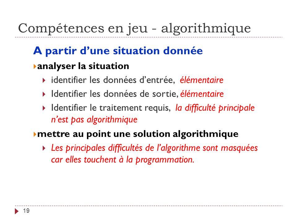 Compétences en jeu - algorithmique 19 A partir dune situation donnée analyser la situation identifier les données dentrée, élémentaire Identifier les