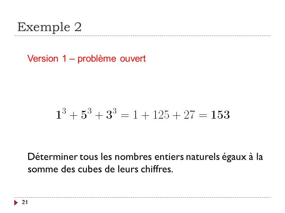Exemple 2 21 Déterminer tous les nombres entiers naturels égaux à la somme des cubes de leurs chiffres. Version 1 – problème ouvert