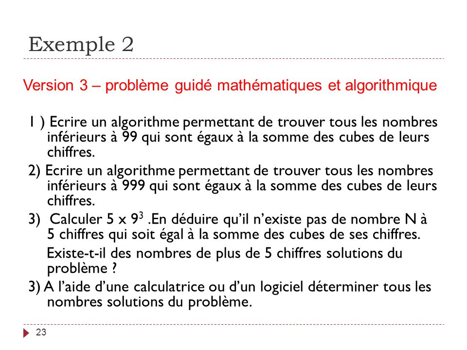 Exemple 2 23 1 ) Ecrire un algorithme permettant de trouver tous les nombres inférieurs à 99 qui sont égaux à la somme des cubes de leurs chiffres. 2)
