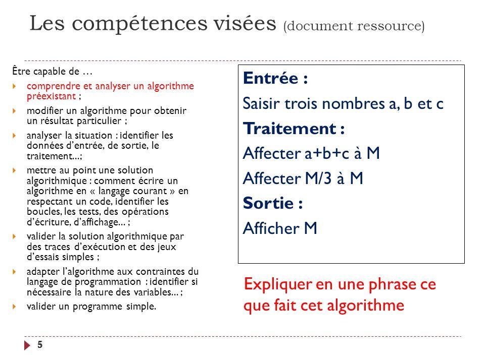 Les compétences visées (document ressource) 5 Être capable de … comprendre et analyser un algorithme préexistant ; modifier un algorithme pour obtenir