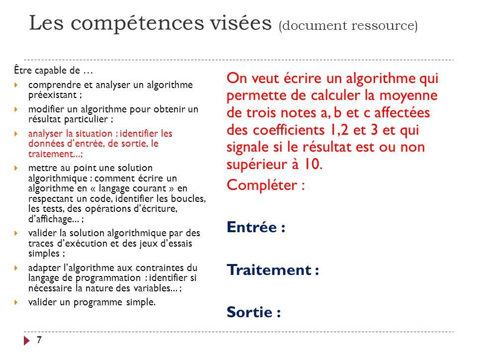 Les compétences visées (document ressource) 7 Être capable de … comprendre et analyser un algorithme préexistant ; modifier un algorithme pour obtenir