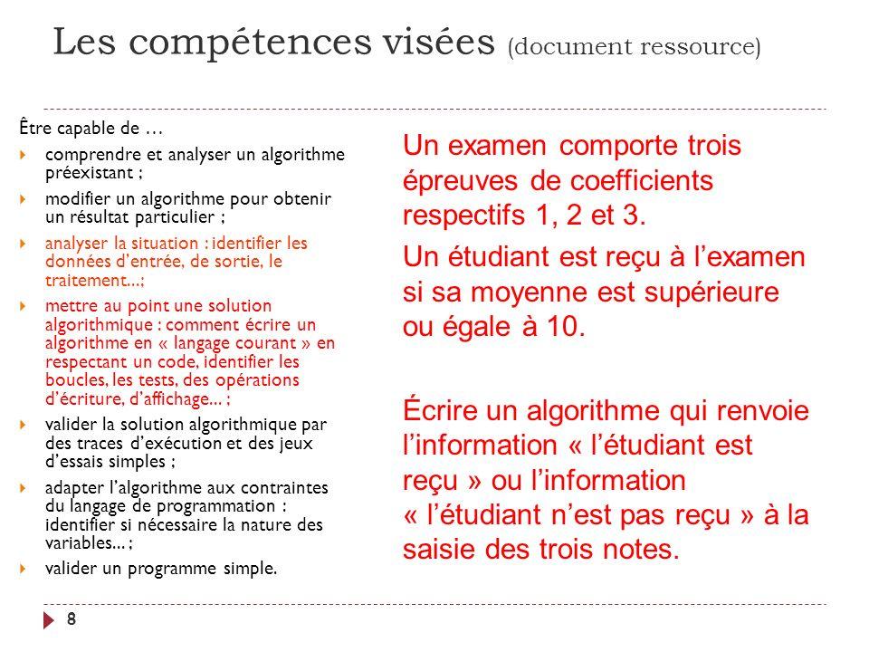 Les compétences visées (document ressource) 8 Être capable de … comprendre et analyser un algorithme préexistant ; modifier un algorithme pour obtenir