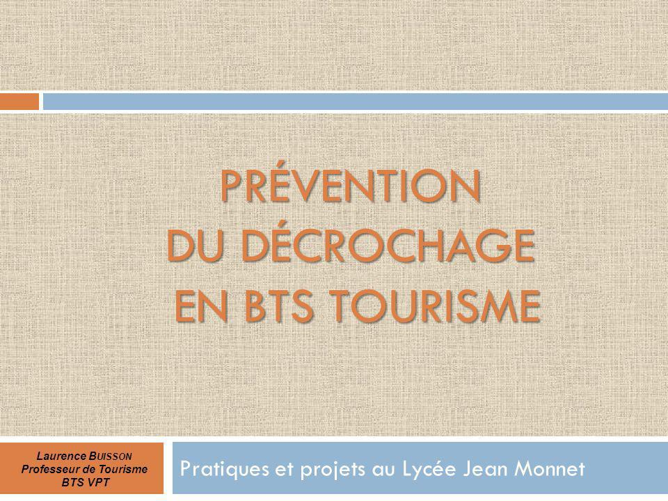PRÉVENTION DU DÉCROCHAGE EN BTS TOURISME Pratiques et projets au Lycée Jean Monnet Laurence B UISSON Professeur de Tourisme BTS VPT