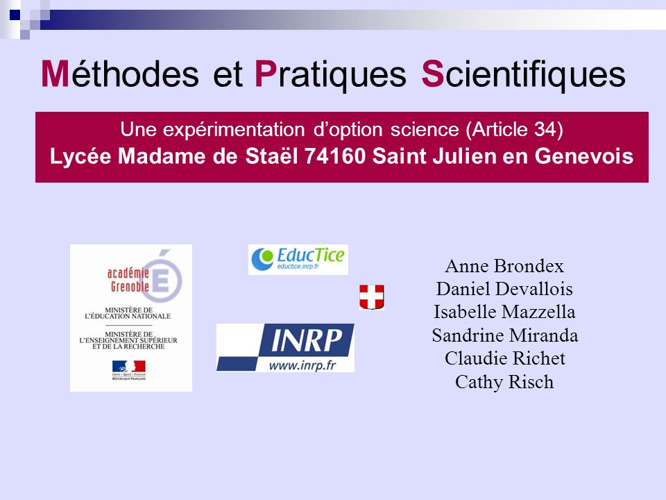 Méthodes et Pratiques Scientifiques Anne Brondex Daniel Devallois Isabelle Mazzella Sandrine Miranda Claudie Richet Cathy Risch Une expérimentation doption science (Article 34) Lycée Madame de Staël 74160 Saint Julien en Genevois