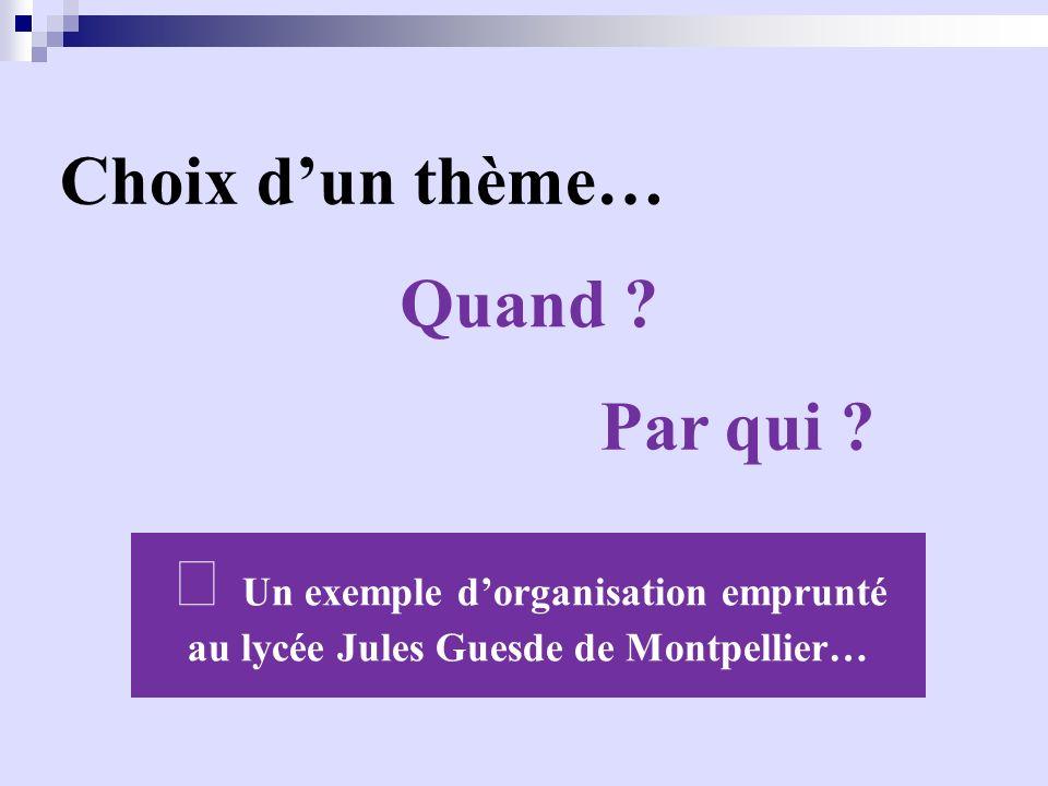 Choix dun thème… Quand ? Par qui ? Un exemple dorganisation emprunté au lycée Jules Guesde de Montpellier…