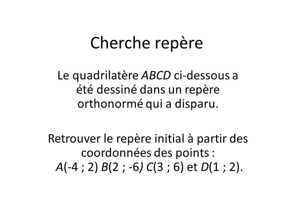 Cherche repère Le quadrilatère ABCD ci-dessous a été dessiné dans un repère orthonormé qui a disparu. Retrouver le repère initial à partir des coordon