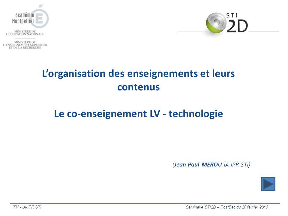 TM - IA-IPR STI Séminaire STI2D – PostBac du 20 février 2013 Lorganisation des enseignements et leurs contenus Le co-enseignement LV - technologie (Je