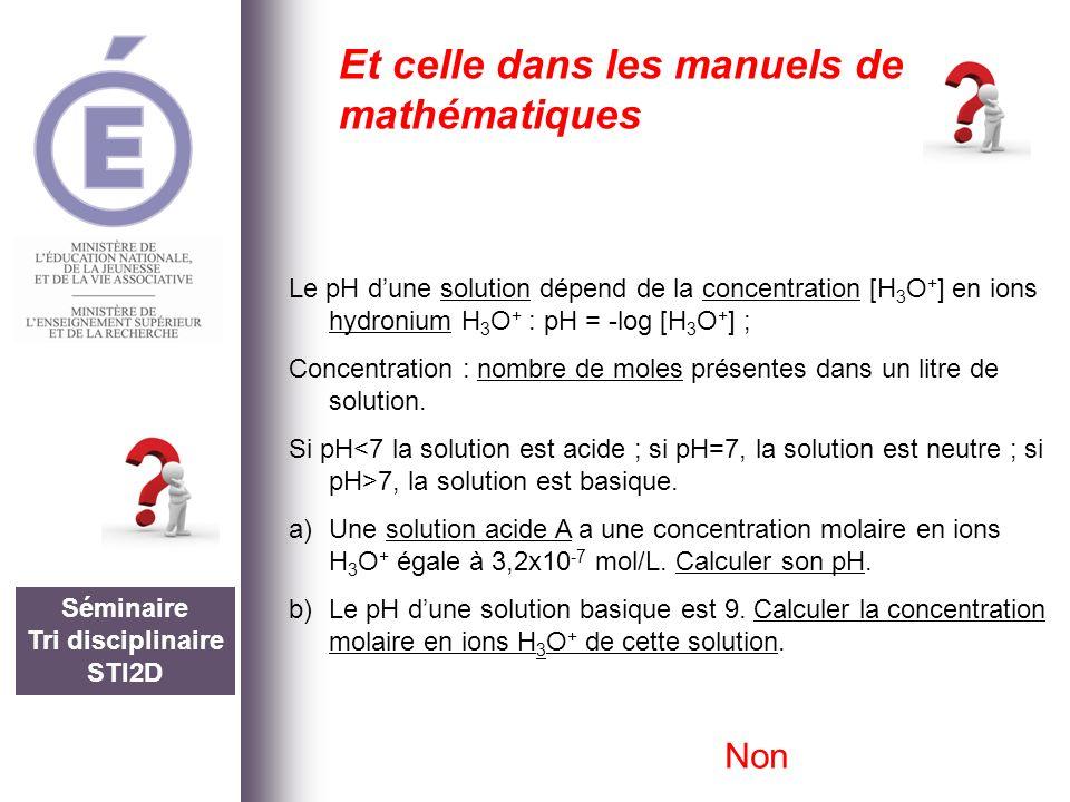 Séminaire Tri disciplinaire STI2D Et celle dans les manuels de mathématiques Le pH dune solution dépend de la concentration [H 3 O + ] en ions hydroni