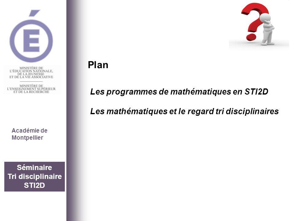 Séminaire Tri disciplinaire STI2D Académie de Montpellier Les programmes de mathématiques en STI2D Les mathématiques et le regard tri disciplinaires P