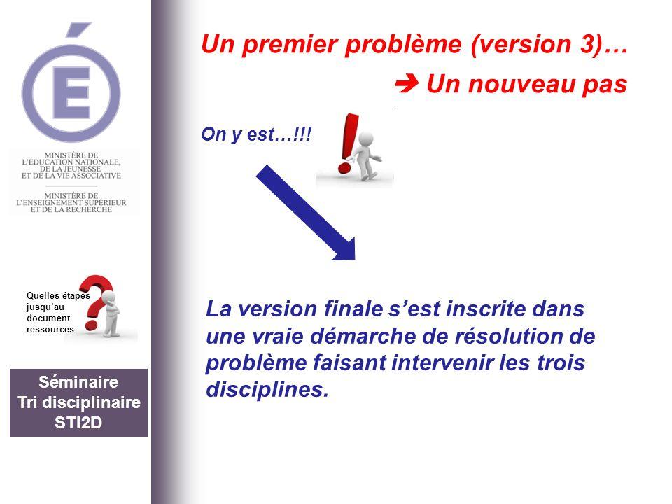 Séminaire Tri disciplinaire STI2D Quelles étapes jusquau document ressources Un premier problème (version 3)… Un nouveau pas On y est…!!! La version f