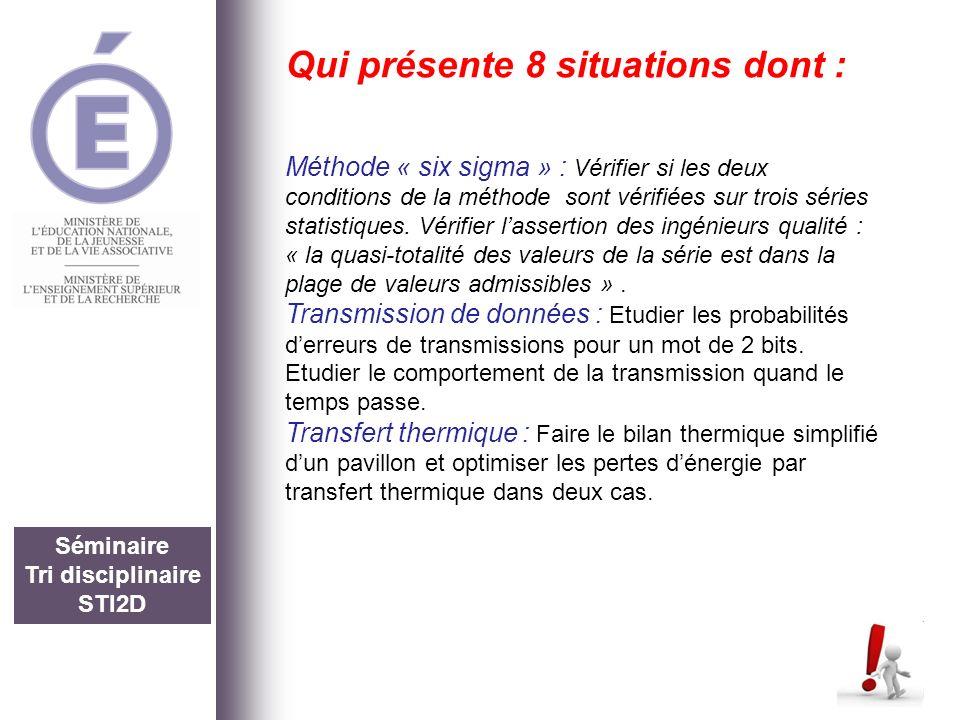 Séminaire Tri disciplinaire STI2D Qui présente 8 situations dont : Méthode « six sigma » : Vérifier si les deux conditions de la méthode sont vérifiée