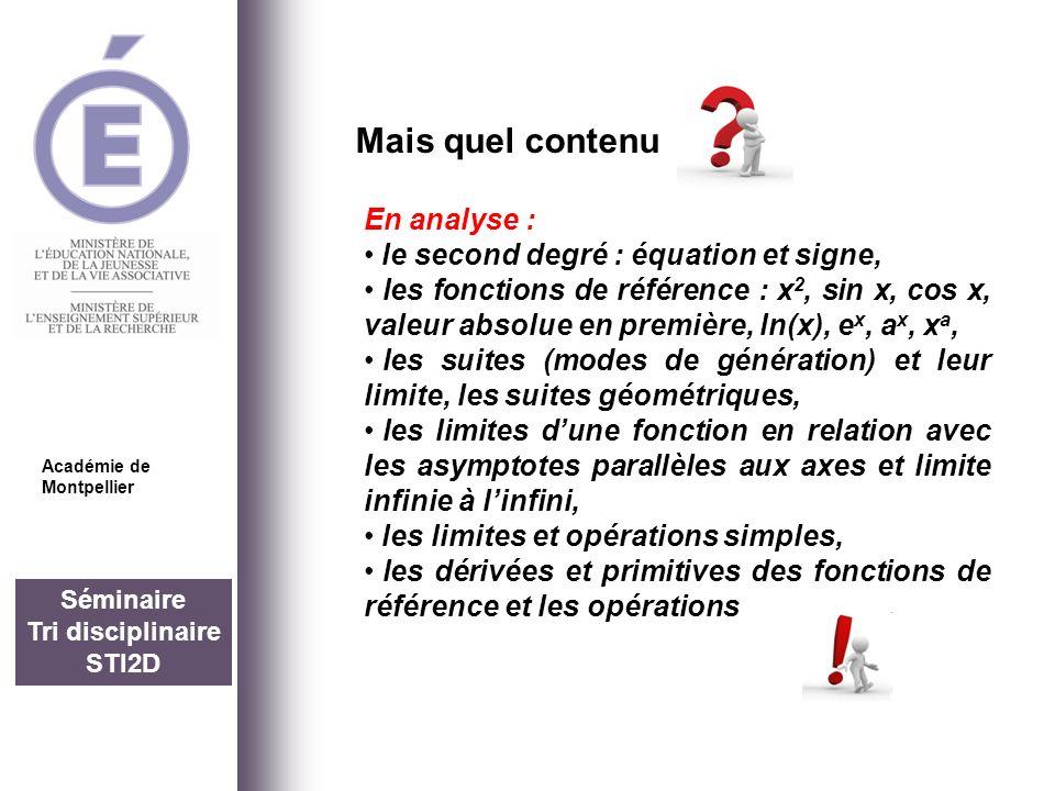 Séminaire Tri disciplinaire STI2D Mais quel contenu Académie de Montpellier En analyse toujours : lintégration et le calcul daires avec quelques propriétés (linéarité, positivité, relation de Chasles, valeur moyenne), Les équations différentielles du type y+ay=b, y+a 2 y=0 (existence et unicité de la solution avec cond.