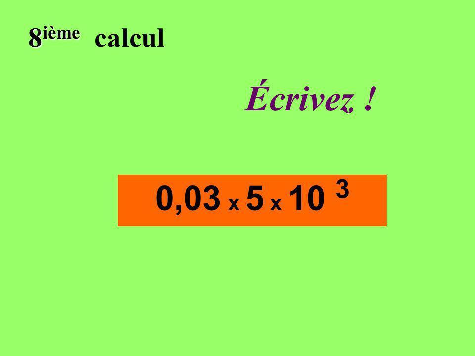 Réfléchissez! 8 ième 8 ième calcul 0,03 x 5 x 10 3