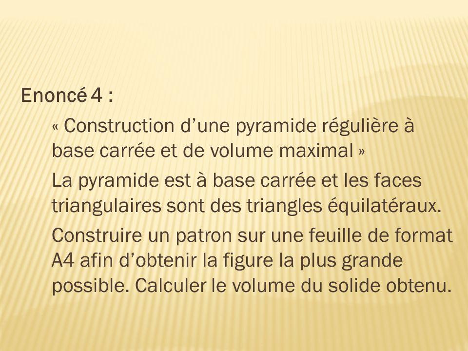 Enoncé 4 : « Construction dune pyramide régulière à base carrée et de volume maximal » La pyramide est à base carrée et les faces triangulaires sont d