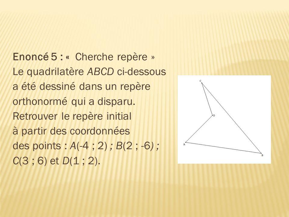 Enoncé 5 : « Cherche repère » Le quadrilatère ABCD ci-dessous a été dessiné dans un repère orthonormé qui a disparu. Retrouver le repère initial à par
