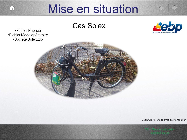 Mise en situation CF – Mise en situation Société Solex Joan Grard – Académie de Montpellier Cas Solex Fichier Enoncé Fichier Mode opératoire Société S