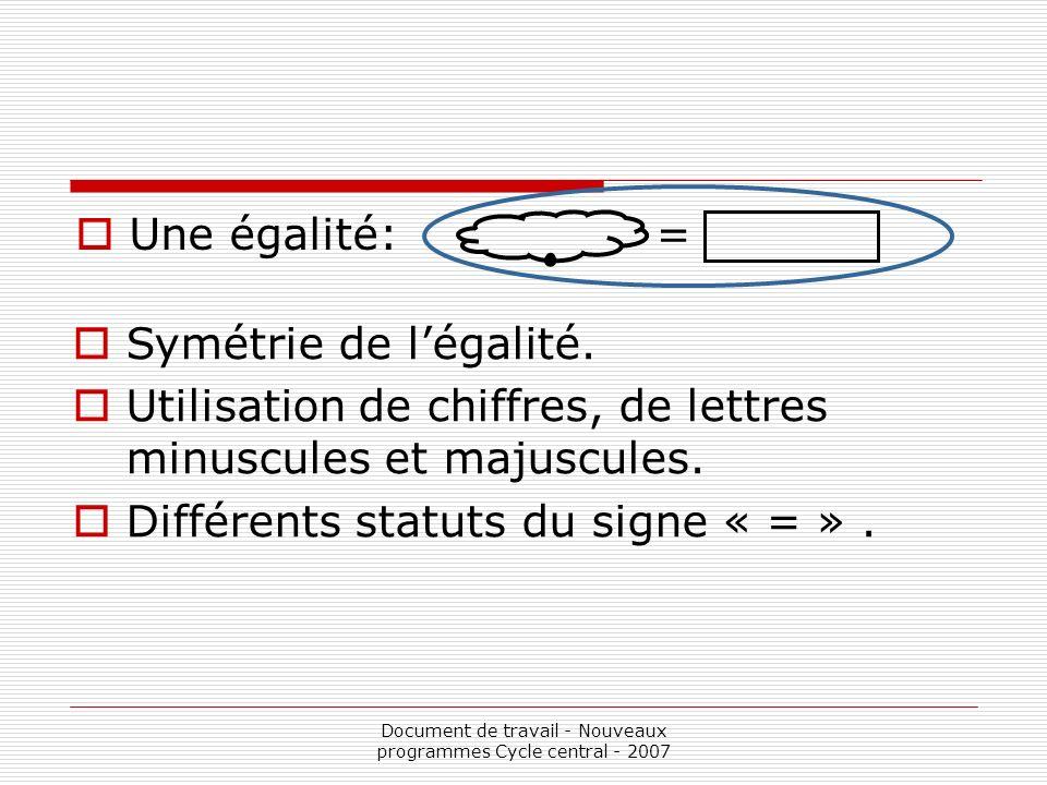 Document de travail - Nouveaux programmes Cycle central - 2007 Une égalité: = Symétrie de légalité. Utilisation de chiffres, de lettres minuscules et