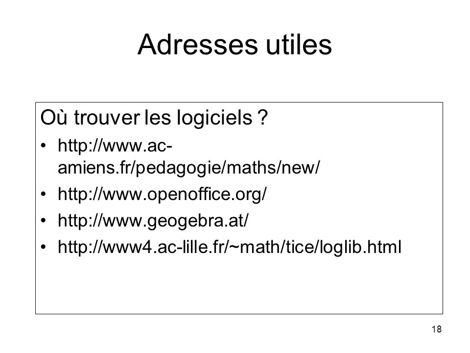 18 Adresses utiles Où trouver les logiciels ? http://www.ac- amiens.fr/pedagogie/maths/new/ http://www.openoffice.org/ http://www.geogebra.at/ http://