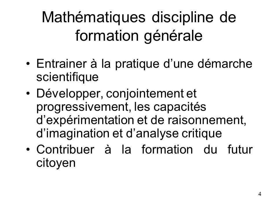 4 Mathématiques discipline de formation générale Entrainer à la pratique dune démarche scientifique Développer, conjointement et progressivement, les capacités dexpérimentation et de raisonnement, dimagination et danalyse critique Contribuer à la formation du futur citoyen