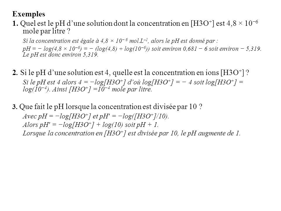 Exemples 1. Quel est le pH dune solution dont la concentration en [H3O + ] est 4,8 × 10 6 mole par litre ? Si la concentration est égale à 4,8 × 10 6