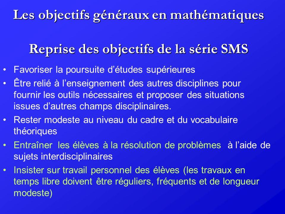 Les objectifs généraux en mathématiques Reprise des objectifs de la série SMS Favoriser la poursuite détudes supérieures Être relié à lenseignement de