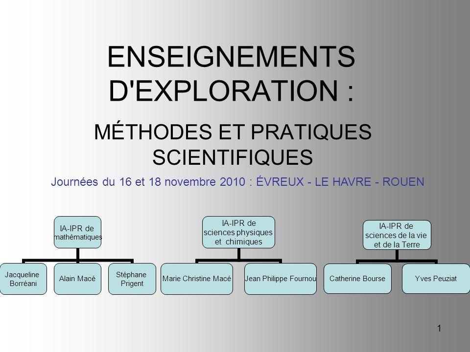 1 ENSEIGNEMENTS D'EXPLORATION : MÉTHODES ET PRATIQUES SCIENTIFIQUES Journées du 16 et 18 novembre 2010 : ÉVREUX - LE HAVRE - ROUEN IA-IPR de mathémati