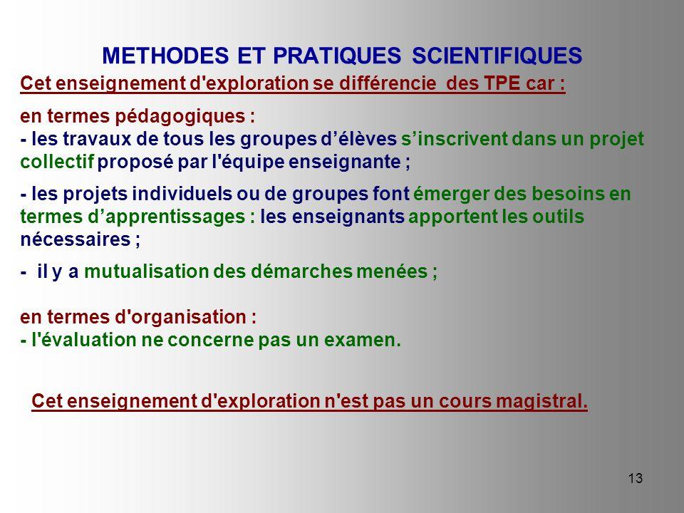 13 METHODES ET PRATIQUES SCIENTIFIQUES Cet enseignement d'exploration se différencie des TPE car : en termes pédagogiques : - les travaux de tous les