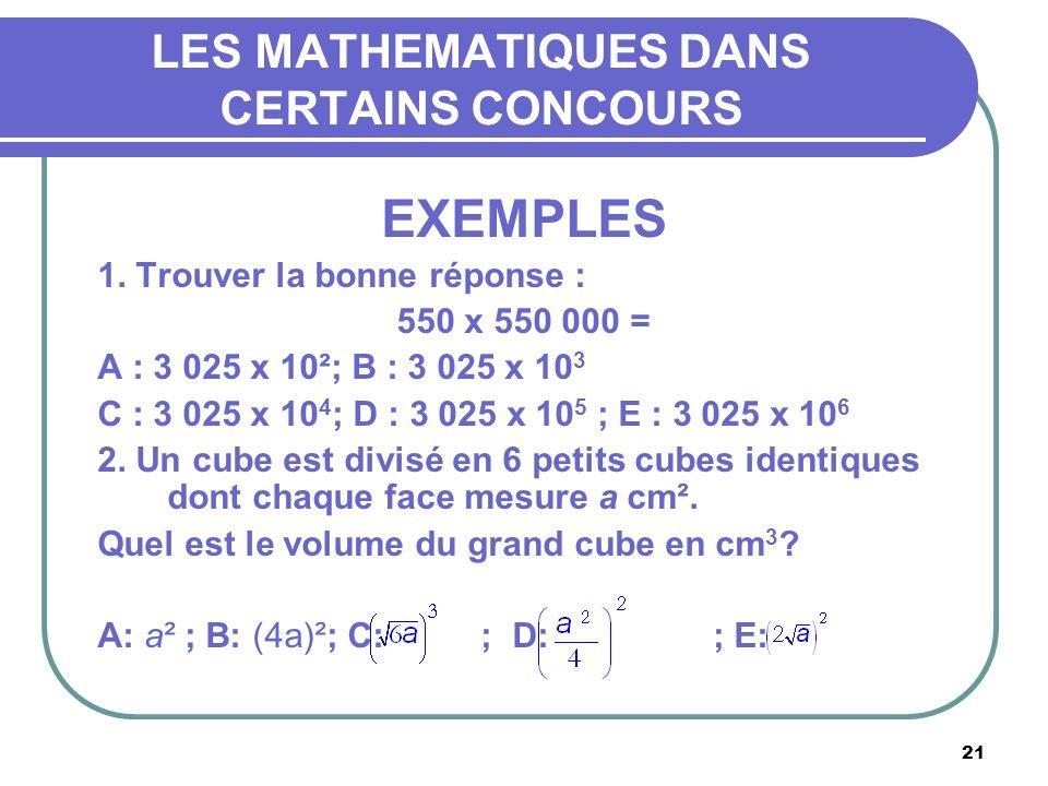 21 LES MATHEMATIQUES DANS CERTAINS CONCOURS EXEMPLES 1. Trouver la bonne réponse : 550 x 550 000 = A : 3 025 x 10²; B : 3 025 x 10 3 C : 3 025 x 10 4