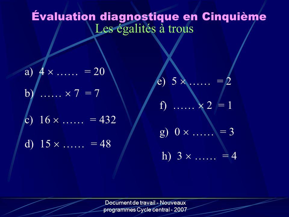 Document de travail - Nouveaux programmes Cycle central - 2007 Les égalités à trous a) 4 …… = 20 b) …… 7 = 7 c) 16 …… = 432 d) 15 …… = 48 e) 5 …… = 2