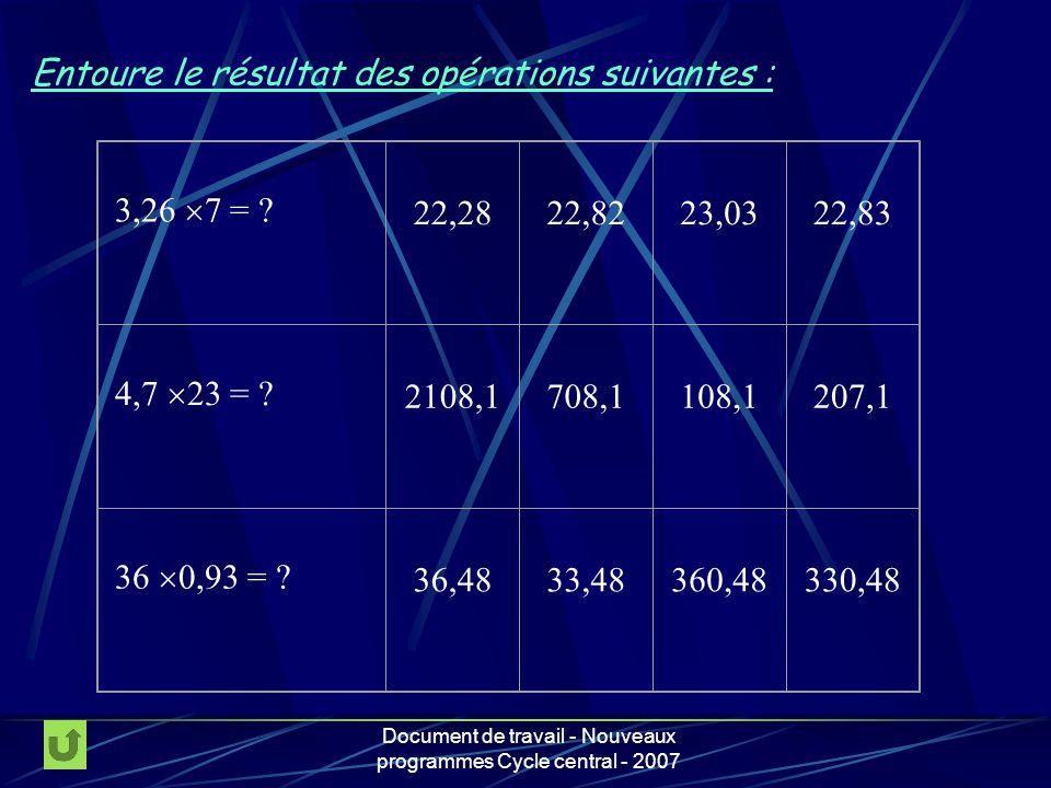 Document de travail - Nouveaux programmes Cycle central - 2007 Entoure le résultat des opérations suivantes : 3,26 7 = ? 22,2822,8223,0322,83 4,7 23 =
