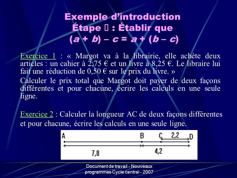 Document de travail - Nouveaux programmes Cycle central - 2007 Exemple dintroduction Étape : Établir que (a + b) – c = a + (b – c) Exercice 1 : « Marg